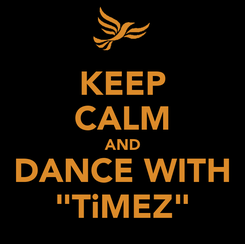 """Poster: KEEP CALM AND DANCE WITH """"TiMEZ"""""""
