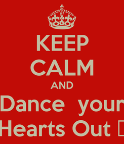 Poster: KEEP CALM AND Dance  your Hearts Out ♡
