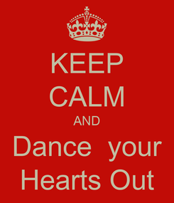 Poster: KEEP CALM AND Dance  your Hearts Out
