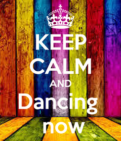 Poster: KEEP CALM AND Dancing   now