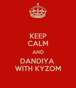 Poster: KEEP CALM AND DANDIYA  WITH KYZOM