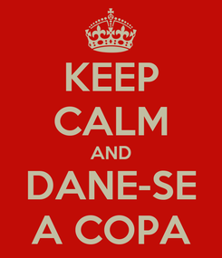 Poster: KEEP CALM AND DANE-SE A COPA