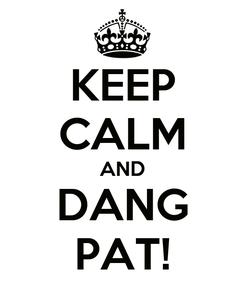 Poster: KEEP CALM AND DANG PAT!