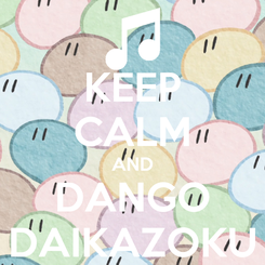 Poster: KEEP CALM AND DANGO DAIKAZOKU