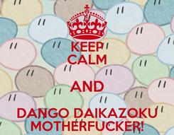 Poster: KEEP CALM AND DANGO DAIKAZOKU MOTHERFUCKER!