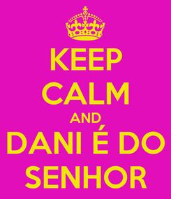 Poster: KEEP CALM AND DANI É DO SENHOR