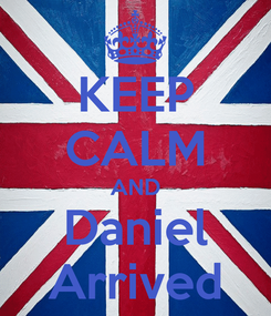 Poster: KEEP CALM AND Daniel Arrived