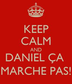 Poster: KEEP CALM AND DANIEL ÇA  MARCHE PAS!