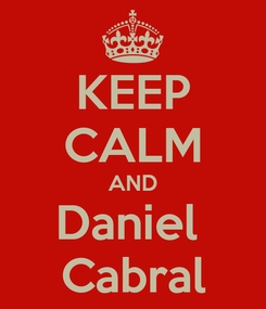 Poster: KEEP CALM AND Daniel  Cabral