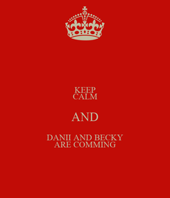 Poster: KEEP CALM AND DANII AND BECKY ARE COMMING
