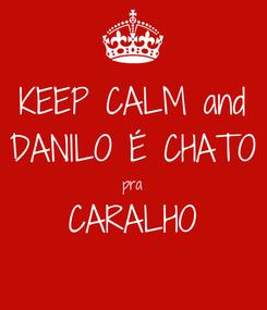 Poster: KEEP CALM and DANILO É CHATO pra CARALHO