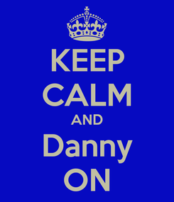 Poster: KEEP CALM AND Danny ON