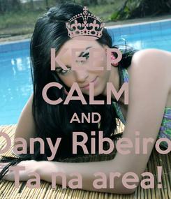 Poster: KEEP CALM AND Dany Ribeiro  Ta na area!