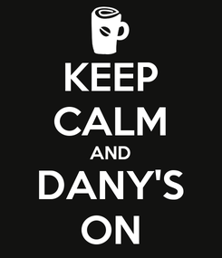 Poster: KEEP CALM AND DANY'S ON