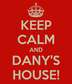 Poster: KEEP CALM AND DANY'S HOUSE!