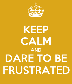 Poster: KEEP CALM AND DARE TO BE FRUSTRATED