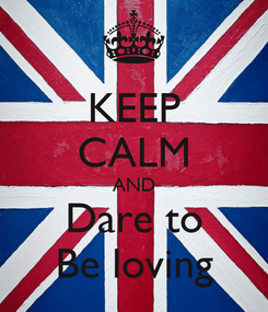 Poster: KEEP CALM AND Dare to Be loving