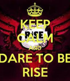 Poster: KEEP CALM AND DARE TO BE RISE
