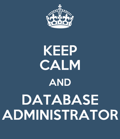 Poster: KEEP CALM AND DATABASE ADMINISTRATOR