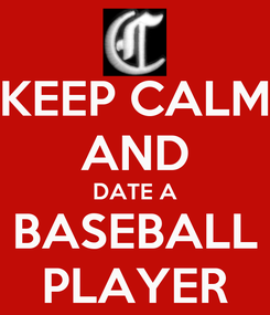 Poster: KEEP CALM  AND  DATE A BASEBALL PLAYER