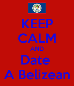 Poster: KEEP CALM AND Date  A Belizean
