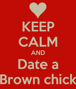 Poster: KEEP CALM AND Date a Brown chick