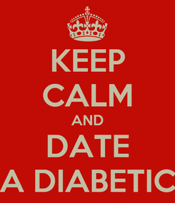 Poster: KEEP CALM AND DATE A DIABETIC