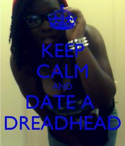 Poster: KEEP CALM AND DATE A  DREADHEAD