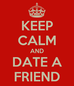 Poster: KEEP CALM AND DATE A FRIEND