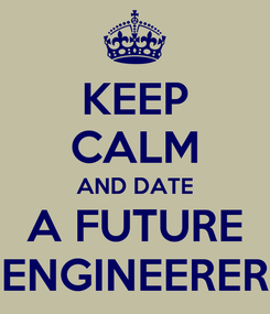 Poster: KEEP CALM AND DATE A FUTURE ENGINEERER