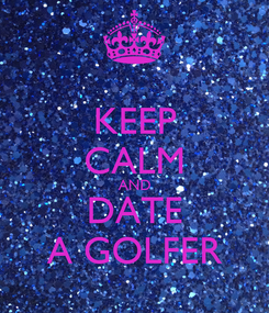 Poster: KEEP CALM AND DATE A GOLFER