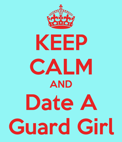 Poster: KEEP CALM AND Date A Guard Girl