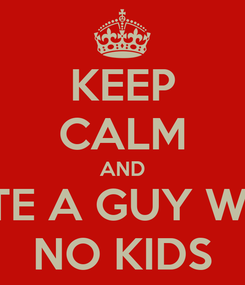 Poster: KEEP CALM AND DATE A GUY WITH  NO KIDS