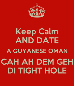 Poster: Keep Calm AND DATE A GUYANESE OMAN CAH AH DEM GEH DI TIGHT HOLE