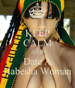 Poster: KEEP CALM AND Date A Habesha Woman