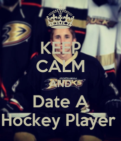 Poster: KEEP CALM AND Date A Hockey Player