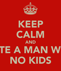 Poster: KEEP CALM AND DATE A MAN WITH NO KIDS