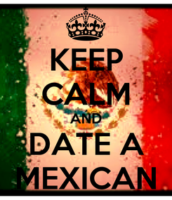 Poster: KEEP CALM AND DATE A MEXICAN