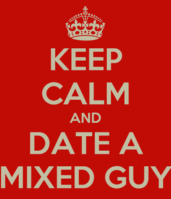 Poster: KEEP CALM AND DATE A MIXED GUY