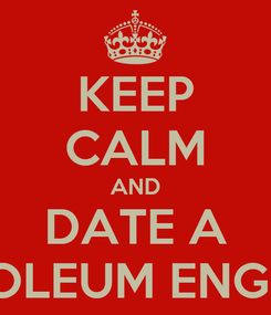 Poster: KEEP CALM AND DATE A PETROLEUM ENGINEER