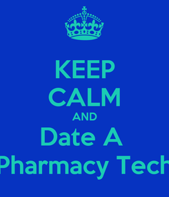 Poster: KEEP CALM AND Date A  Pharmacy Tech