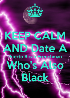 Poster: KEEP CALM AND Date A Puerto Rican Frenchman Who's Also Black