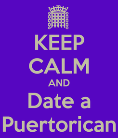 Poster: KEEP CALM AND Date a Puertorican