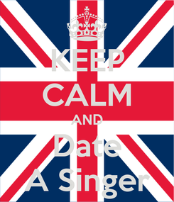 Poster: KEEP CALM AND Date A Singer