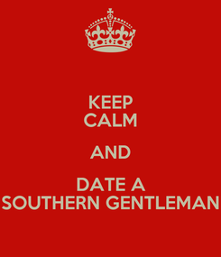 Poster: KEEP CALM AND DATE A SOUTHERN GENTLEMAN