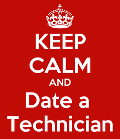 Poster: KEEP CALM AND Date a  Technician