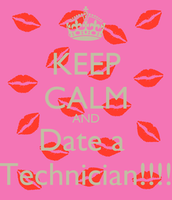 Poster: KEEP CALM AND Date a  Technician!!!!