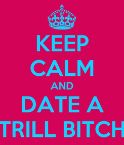 Poster: KEEP CALM AND DATE A TRILL BITCH