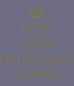 Poster: KEEP CALM AND DATE A TRINI/CUBAN  WOMAN