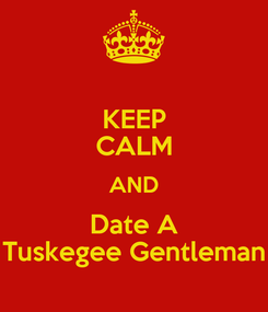 Poster: KEEP CALM AND Date A Tuskegee Gentleman